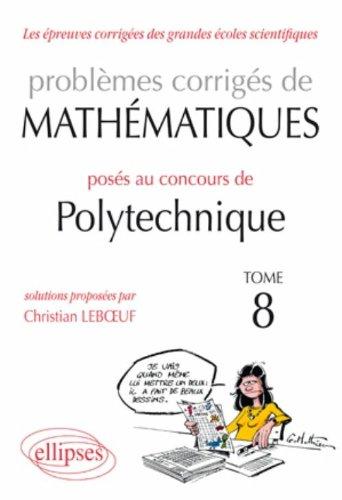 Problemes Corriges de Mathematiques Poses au Concours Polytechnique 2008-2010 Tome 8