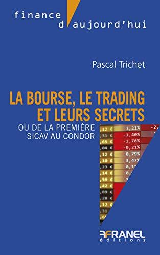 La bourse, le trading et leurs secrets: Ou de la première sicav au condor (Finance d'aujourd'hui) par Pascal Trichet