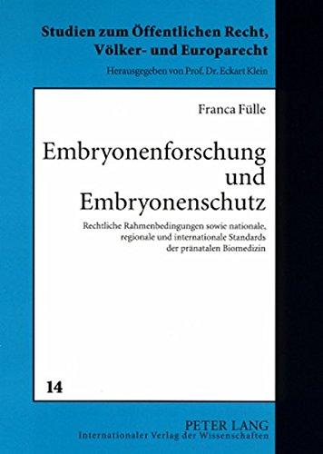 Embryonenforschung und Embryonenschutz: Rechtliche Rahmenbedingungen sowie nationale, regionale und internationale Standards der pränatalen Biomedizin ... Öffentlichen Recht, Völker- und Europarecht)