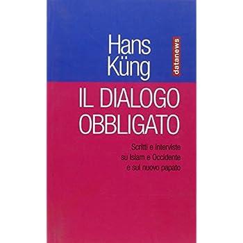 Il Dialogo Obbligato. Scritti E Interviste Su Islam E Occidente E Sul Nuovo Papato