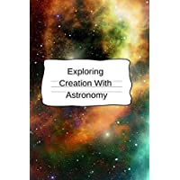 Exploring Creation With Astronomy: Astronomy Journal & Notepad For University Research - The Science Of Pluto, Mars & Saturn - 6x9, 120 Lined College Ruled Pages - Lab NoteBook For Students & Teachers