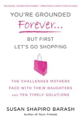 You're Grounded Forever--But First, Let's Go Shopping: The Challenges Mothers Face With Their Daughters and Ten Timely Solutions