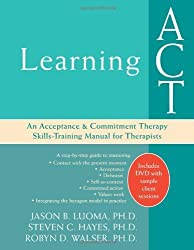 Learning ACT: An Acceptance & Commitment Therapy Skills-Training Manual for Therapists: An Acceptance and Commitment Therapy Skills Training Manual by Jason B. Luoma (2008-01-15)
