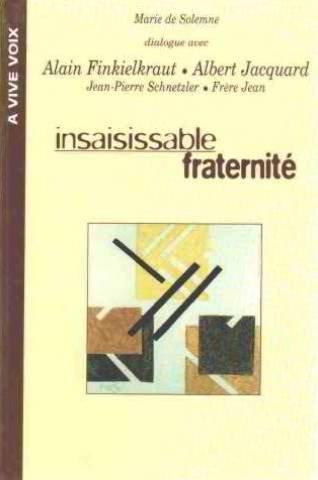 Insaisissable fraternité : Dialogue avec Alain Finkielkraut, Albert Jacquard, Jean-Pierre Schnetzler, frère Jean par Marie de Solemne