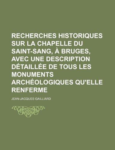 Recherches Historiques Sur La Chapelle Du Saint-Sang, a Bruges, Avec Une Description Detaillee de Tous Les Monuments Archeologiques Qu'elle Renferme