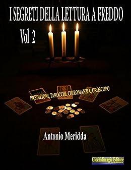 I segreti della lettura a freddo Vol.2: Predizioni, tarocchi, chiromanzia, oroscopo di [Meridda, Antonio]