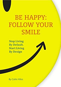 Be Happy: Follow Your Smile. Stop Living By Default. Start Living By Design by [Hiles, Colin]