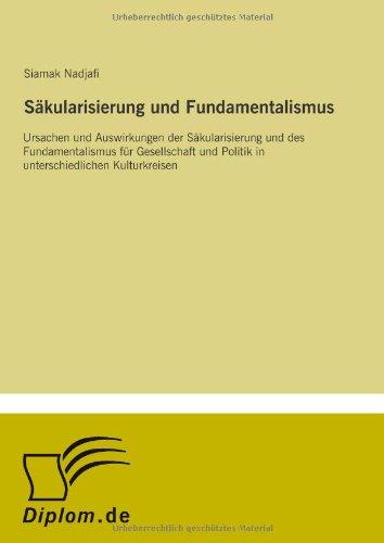 Säkularisierung und Fundamentalismus: Ursachen und Auswirkungen der Säkularisierung und des Fundamentalismus für Gesellschaft und Politik in unterschiedlichen Kulturkreisen