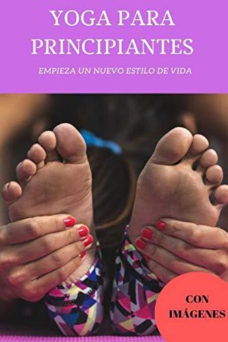 YOGA PARA PRINCIPIANTES : YOGA PARA PRINCIPIANTES (PASO A PASO), CON IMÁGENES VISUALES PARA QUE APRENDAS DE LA MEJOR MANERA POSIBLE