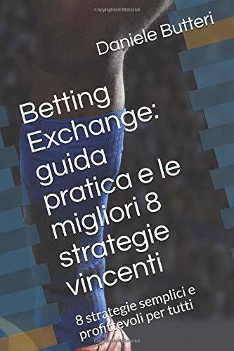 Betting Exchange: guida pratica e le migliori 8 strategie vincenti: 8 strategie semplici e profittevoli per tutti por Daniele Butteri