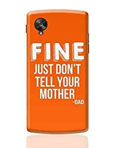 PosterGuy Google Nexus 5 Case Cover - Fine Just Don'T Tell Your Mother | Designed by: Pooja Bindal | gifts for dad,fathers gifts |