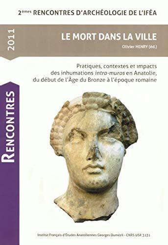 Le Mort dans la ville: Pratiques, contextes et impacts des inhumations intra-muros en Anatolie, du début de l'Age du Bronze à l'époque romaine (Rencontres d'Archéologie de l'IFEA)