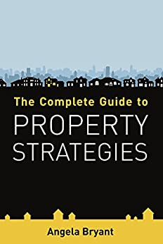 The Complete Guide to Property Strategies by [Bryant, Angela]