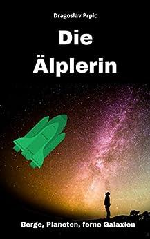 Die Älplerin: Eine abenteurliche Reise durch Berge, Planeten und ferne Galaxien. (rundenreisen fiction 1) (German Edition) by [Prpic, Dragoslav]