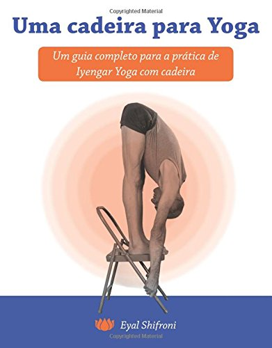Uma cadeira para Yoga: Um guia completo para a pratica de Iyengar Yoga com cadeira por Eyal Shifroni Ph.D.