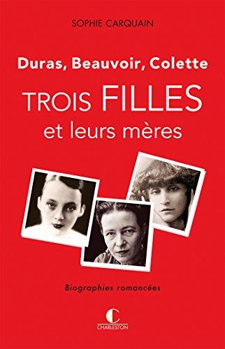 Trois filles et leurs mres - Duras, Colette, Beauvoir: Une biographie romance qui mle la fiction  l'analyse.