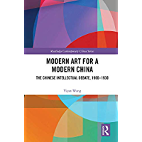 Modern Art for a Modern China: The Chinese Intellectual Debate, 1900–1930 (Routledge Contemporary China Series Book 219…