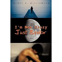 [(I'm Not Crazy Just Bipolar: A Memoir )] [Author: Wendy K Williamson] [Nov-2010]