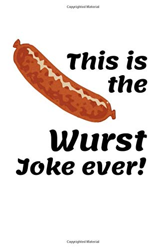 This Is The Wurst Joke Ever!: Funny Sausage Notebook Novelty Gift for Men ~ Diary for Wurst Lovers, Blank Lined Travel Journal to Write In Ideas