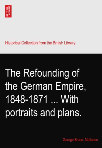 The Refounding of the German Empire, 1848-1871 With portraits and plans. (1871 Portrait)