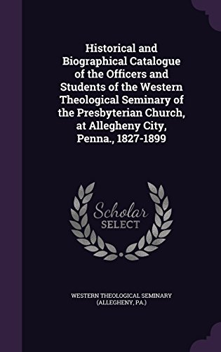 Historical and Biographical Catalogue of the Officers and Students of the Western Theological Seminary of the Presbyterian Church, at Allegheny City, Penna, 1827-1899