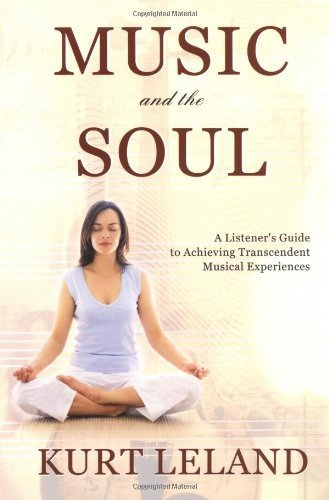 Music and the Soul: A Listener?s Guide to Achieving Transcendent Musical Experiences by Leland, Kurt (2004) Paperback