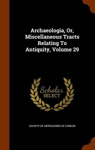 Archaeologia, Or, Miscellaneous Tracts Relating To Antiquity, Volume 29