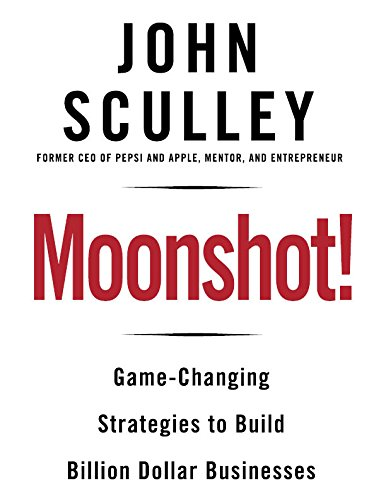 Moonshot!: Game-Changing Strategies to Build Billion-Dollar Businesses por John Sculley
