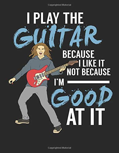 I Play The Guitar Because I Like It Not Because I'm Good At It: Guitar Tab Notebook I Composition Journal I Guitar Lessons Exercise Notepad I 8.5 x 11 ... Perfect Gift for Guitar Teachers and Students - Gibson Girl Rock