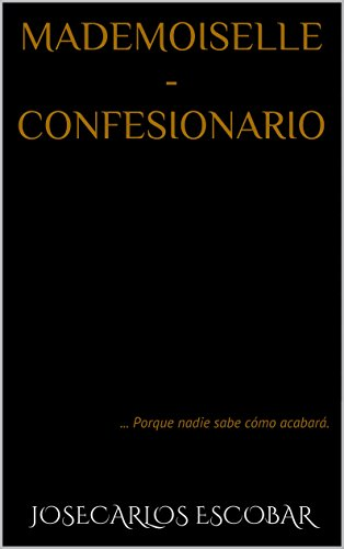 MADEMOISELLE - CONFESIONARIO: ... Porque nadie sabe cómo acabará. par Josecarlos Escobar