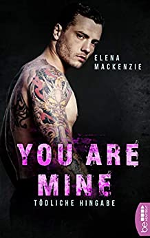 You are mine - Tödliche Hingabe (Dark Mafia Romance 2) von [MacKenzie, Elena]