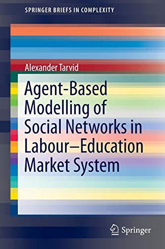 Agent-Based Modelling of Social Networks in Labour-Education Market System (SpringerBriefs in Complexity) (Die Spieltheorie Bei Der Arbeit)