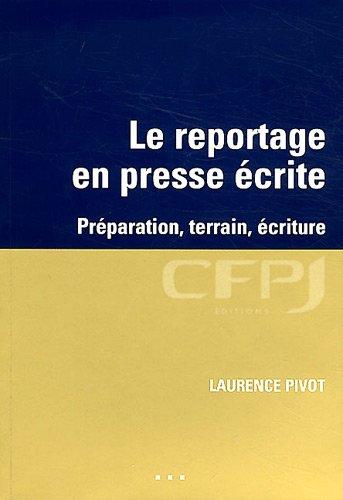 Le reportage en presse écrite: Préparation, terrain, écriture.