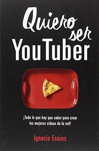 Quiero ser Youtuber: ¡Todo lo que hay que saber para crear los mejores videos de la red! (No ficción ilustrados) por Ignacio Esains