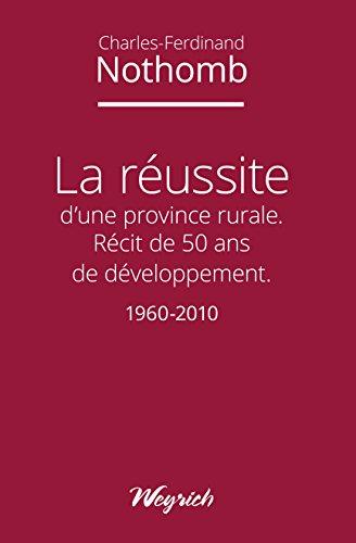 La réussite d'une province rurale: Récit de 50 ans de développement - 1960-2010 par Charles-Ferdinand Nothomb