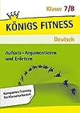 Aufsatz - Argumentieren und Erörtern. Deutsch Klasse 7/8. In vier Lernschritten zur guten Note: Wissen, Kurs, Traing, Kompetenzcheck (Königs Fitness)