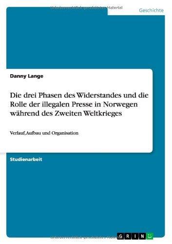 Die Drei Phasen Des Widerstandes Und Die Rolle Der Illegalen Presse in Norwegen Wahrend Des Zweiten Weltkrieges by Danny Lange (2013-09-11)