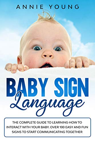 Baby Sign Language: The Complete Guide to Learning How to Interact with Your Baby. Over 100 Easy and Fun Signs to Start Communicating Together (English Edition)