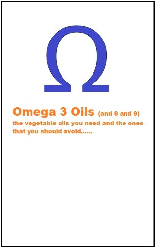 Omega 3 (and 6 and 9) the vegetable oils you need and the ones you should avoid (English Edition)