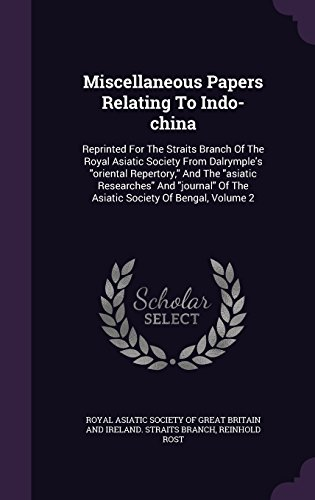 Miscellaneous Papers Relating to Indo-China: Reprinted for the Straits Branch of the Royal Asiatic Society from Dalrymple's Oriental Repertory, and ... of the Asiatic Society of Bengal, Volume 2 (Oriental Black Und White Paper)