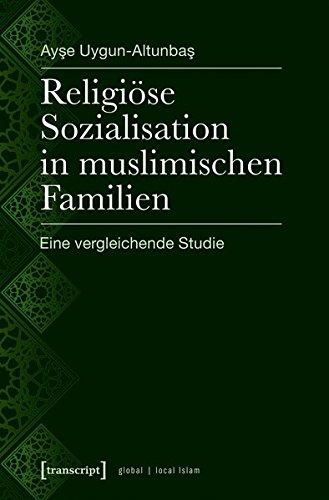 Religiöse Sozialisation in muslimischen Familien: Eine vergleichende Studie (Globaler lokaler Islam)