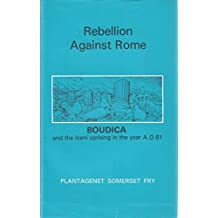 Rebellion Against Rome : Boudica and The Iceni uprising in the year A.D. 61