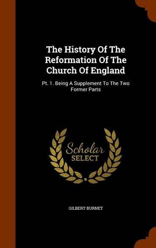 The History Of The Reformation Of The Church Of England: Pt. 1. Being A Supplement To The Two Former Parts