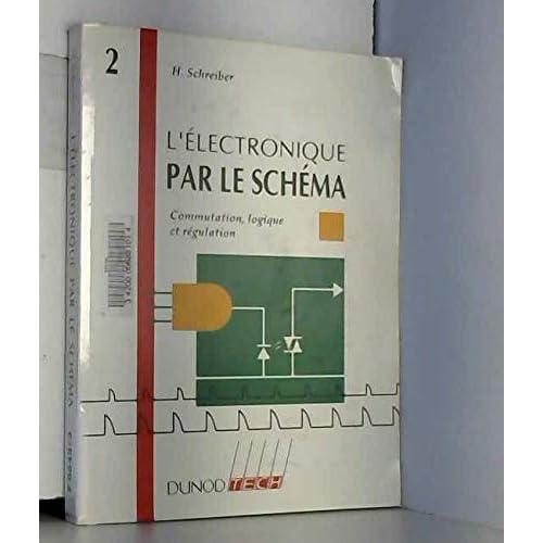 L'ELECTRONIQUE PAR LE SCHEMA. Tome 2, Commutation, logique et régulation
