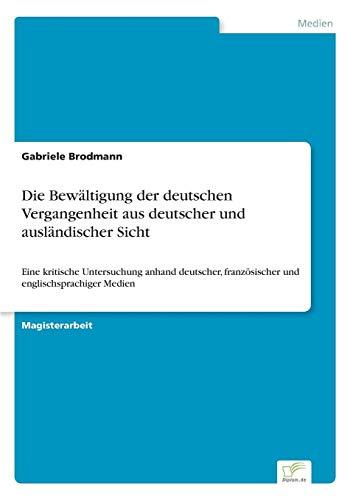 Die Bewältigung der deutschen Vergangenheit aus deutscher und ausländischer Sicht: Eine kritische Untersuchung anhand deutscher, französischer und englischsprachiger Medien