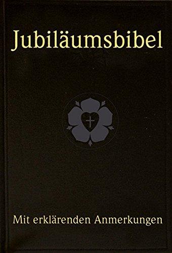 Jubiläumsbibel - Die Bibel oder die ganze Heilige Schrift des Alten und Neuen Testaments: nach der deutschen Übersetzung Martin Luthers, Textfassung 1912, mit erklärenden Anmerkungen