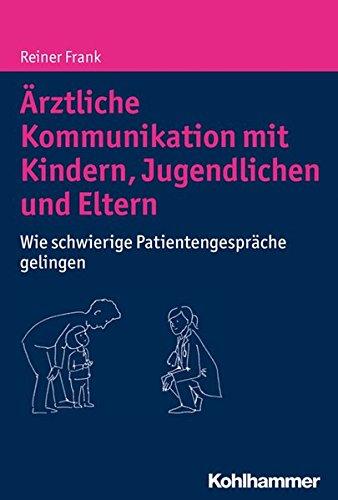 Ärztliche Kommunikation mit Kindern, Jugendlichen und Eltern: Wie schwierige Patientengespräche gelingen