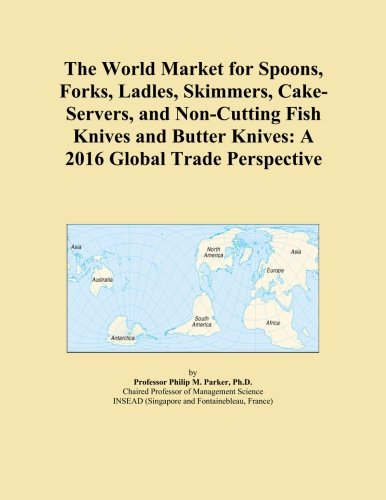The World Market for Spoons, Forks, Ladles, Skimmers, Cake-Servers, and Non-Cutting Fish Knives and Butter Knives: A 2016 Global Trade Perspective -