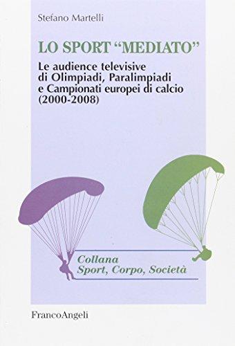 Lo sport «mediato». Le audience televisive di Olimpiadi, Paralimpiadi e campionati europei di calcio (2000-2008) (Sport, corpo, società) por Stefano Martelli