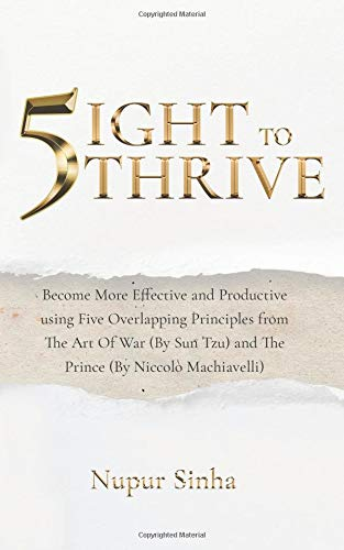 5ight to Thrive: Become More Effective and Productive Using Five Overlapping Principles from the Art of War (by Sun Tzu) and the Prince (by Niccol